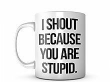 I Shout Because You Are Stupid Keramik Tasse