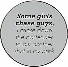 Metal round fridge magnet with Some girls chase guys I chase down the bar tender to put another shot in my drink